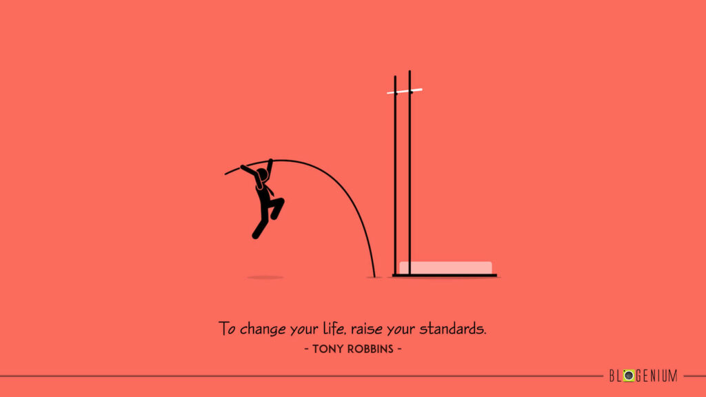 To change your life, raise your standards.