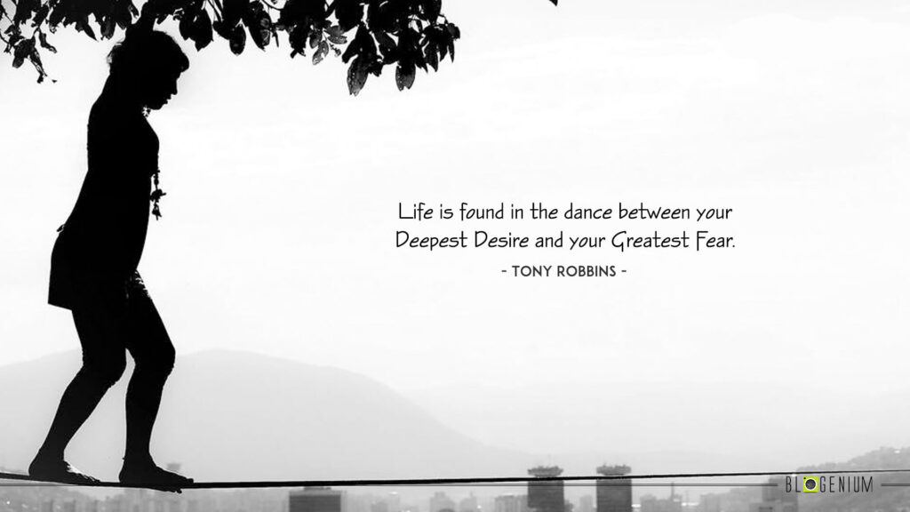 Life is found in the dance between your Deepest Desire and your Greatest Fear.